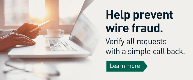 help prevent wire fraud verify all requests with a simple call back. Click to learn more
